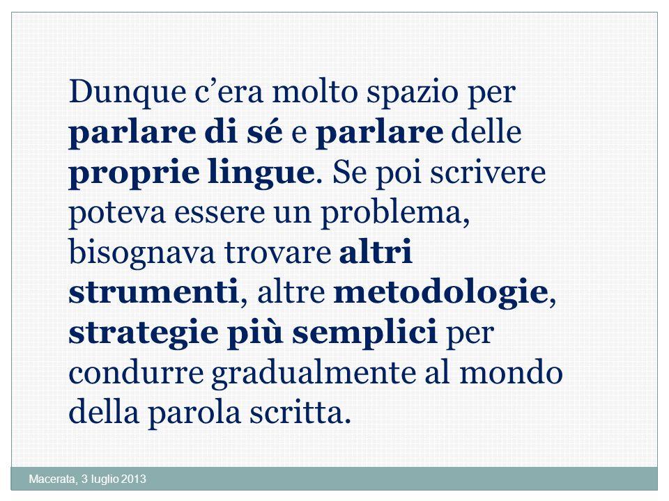 Dunque c'era molto spazio per parlare di sé e parlare delle proprie lingue. Se poi scrivere poteva essere un problema, bisognava trovare altri strumenti, altre metodologie, strategie più semplici per condurre gradualmente al mondo della parola scritta.