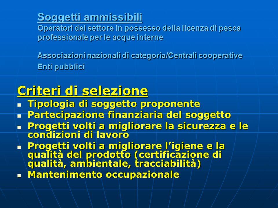 Soggetti ammissibili Operatori del settore in possesso della licenza di pesca professionale per le acque interne Associazioni nazionali di categoria/Centrali cooperative Enti pubblici
