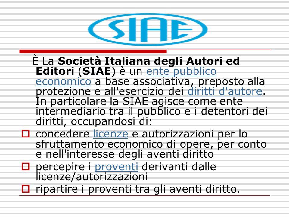 È La Società Italiana degli Autori ed Editori (SIAE) è un ente pubblico economico a base associativa, preposto alla protezione e all esercizio dei diritti d autore. In particolare la SIAE agisce come ente intermediario tra il pubblico e i detentori dei diritti, occupandosi di: