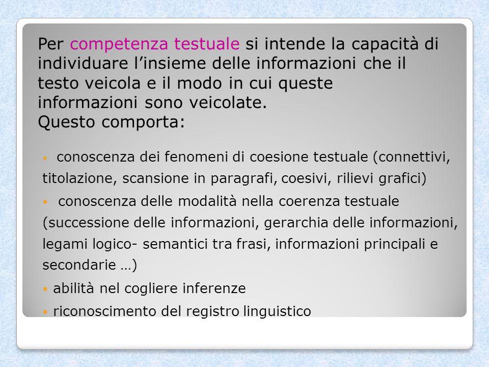 Per competenza testuale si intende la capacità di individuare l'insieme delle informazioni che il testo veicola e il modo in cui queste informazioni sono veicolate. Questo comporta: