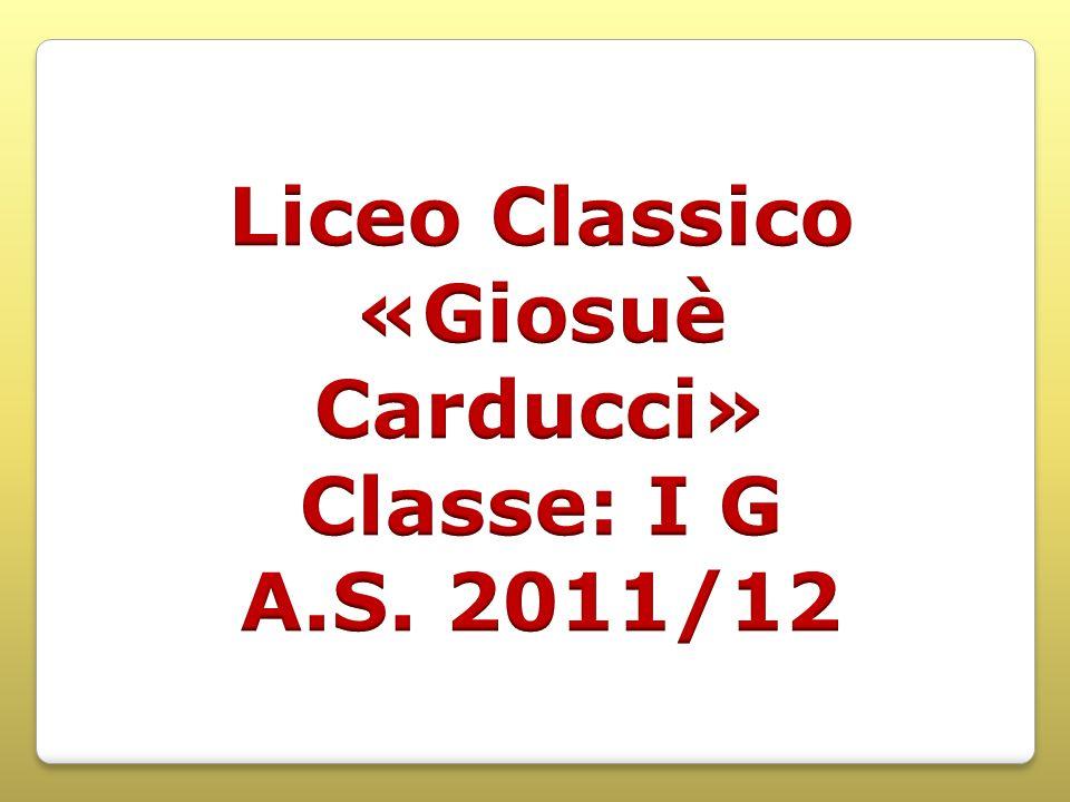 Liceo Classico «Giosuè Carducci» Classe: I G A.S. 2011/12