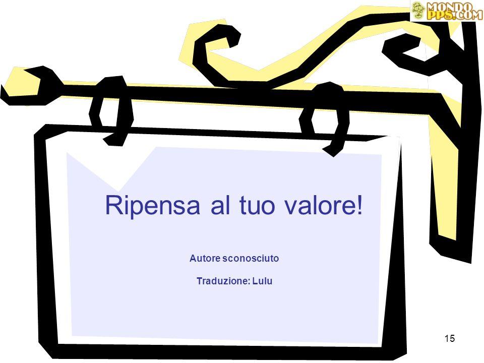 Ripensa al tuo valore! Autore sconosciuto Traduzione: Lulu