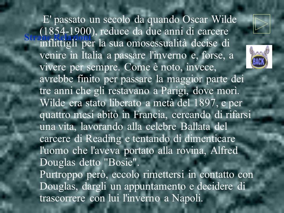 E passato un secolo da quando Oscar Wilde (1854-1900), reduce da due anni di carcere inflittigli per la sua omosessualità decise di venire in Italia a passare l inverno e, forse, a vivere per sempre. Come è noto, invece, avrebbe finito per passare la maggior parte dei tre anni che gli restavano a Parigi, dove morì. Wilde era stato liberato a metà del 1897, e per quattro mesi abitò in Francia, cercando di rifarsi una vita, lavorando alla celebre Ballata del carcere di Reading e tentando di dimenticare l uomo che l aveva portato alla rovina, Alfred Douglas detto Bosie . Purtroppo però, eccolo rimettersi in contatto con Douglas, dargli un appuntamento e decidere di trascorrere con lui l inverno a Napoli.