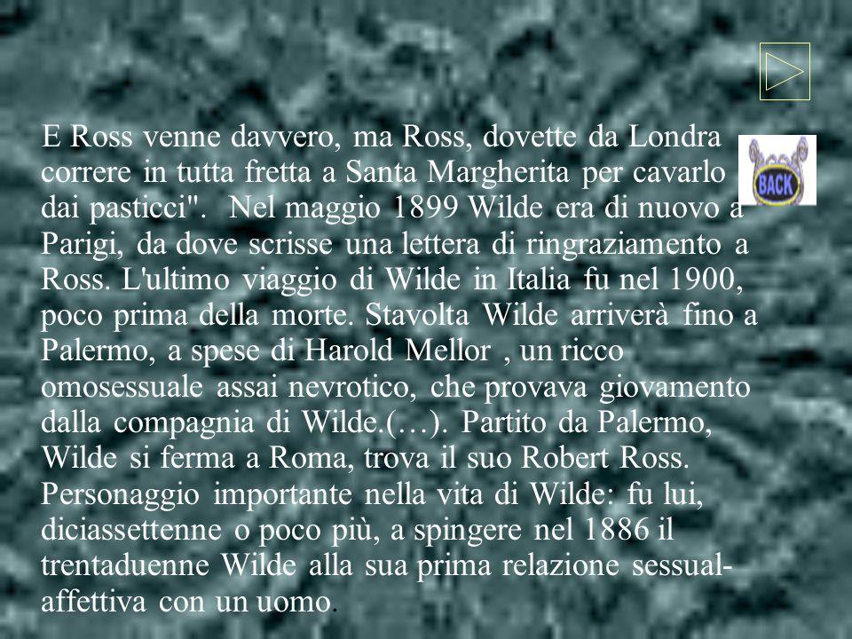 E Ross venne davvero, ma Ross, dovette da Londra correre in tutta fretta a Santa Margherita per cavarlo dai pasticci . Nel maggio 1899 Wilde era di nuovo a Parigi, da dove scrisse una lettera di ringraziamento a Ross.