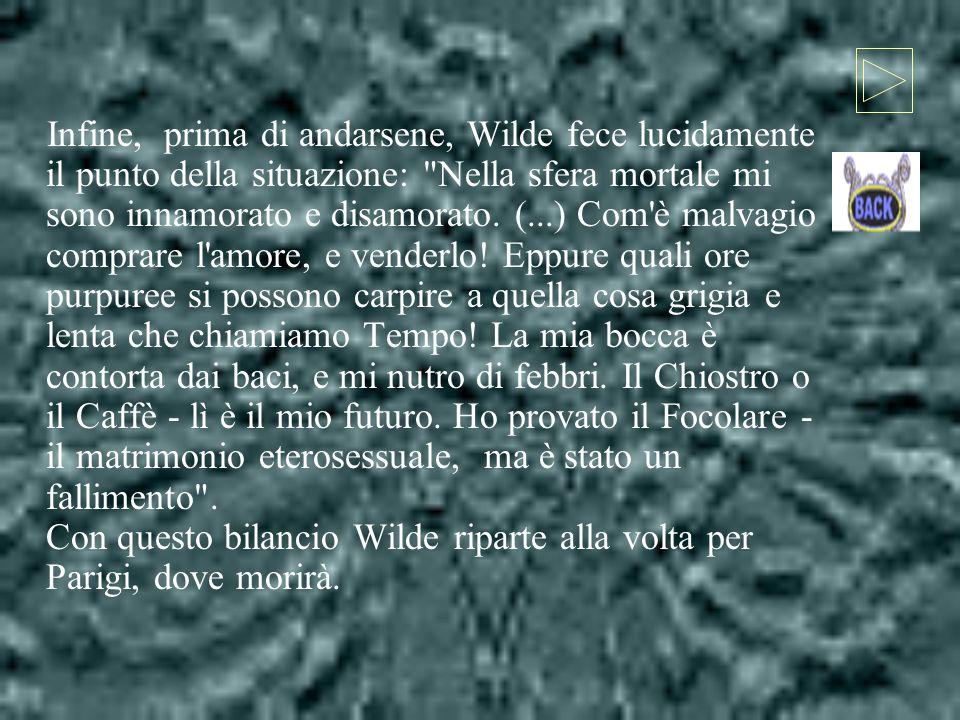 Infine, prima di andarsene, Wilde fece lucidamente il punto della situazione: Nella sfera mortale mi sono innamorato e disamorato.
