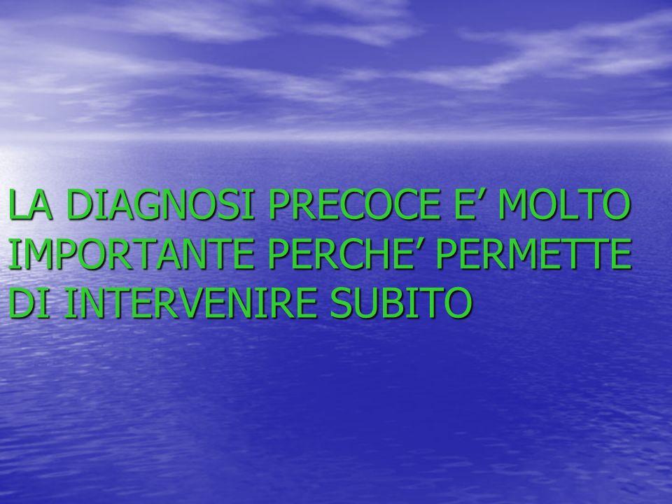 LA DIAGNOSI PRECOCE E' MOLTO IMPORTANTE PERCHE' PERMETTE DI INTERVENIRE SUBITO