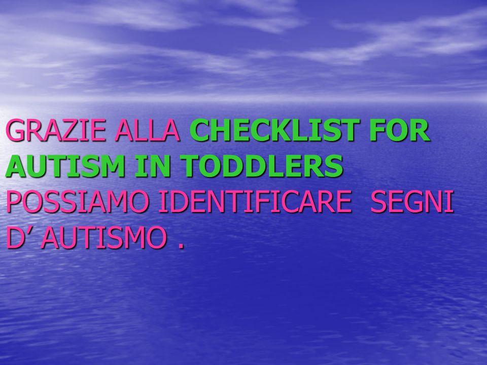 GRAZIE ALLA CHECKLIST FOR AUTISM IN TODDLERS POSSIAMO IDENTIFICARE SEGNI D' AUTISMO .