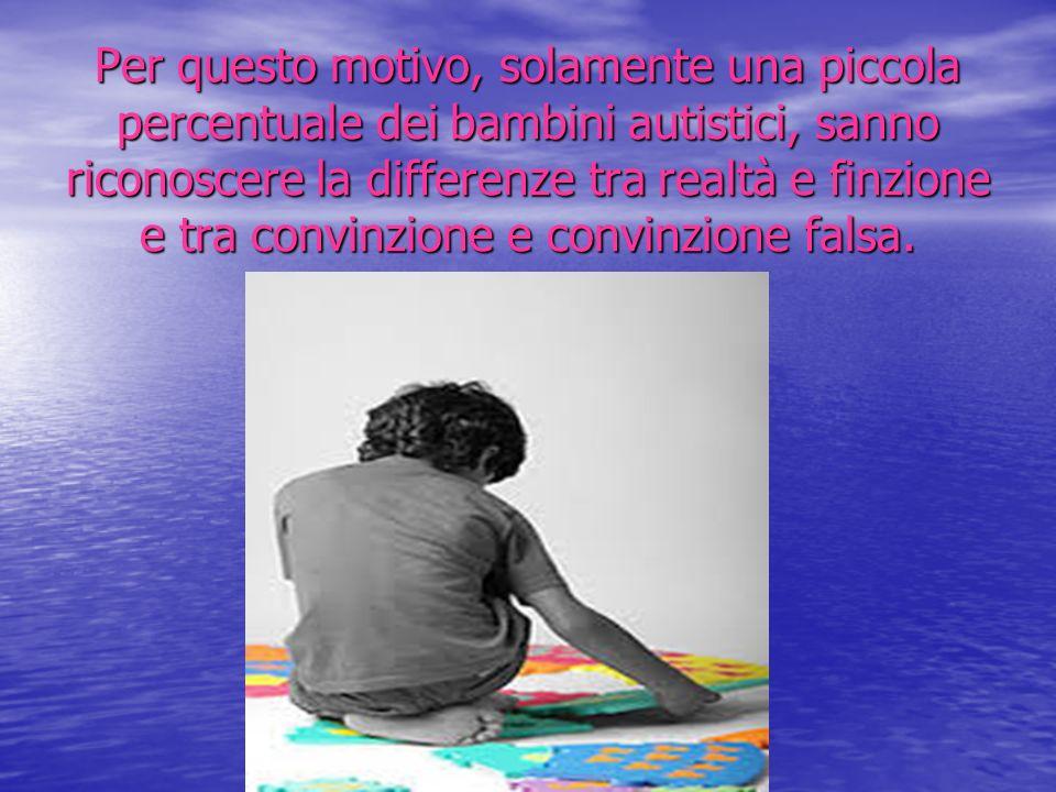 Per questo motivo, solamente una piccola percentuale dei bambini autistici, sanno riconoscere la differenze tra realtà e finzione e tra convinzione e convinzione falsa.
