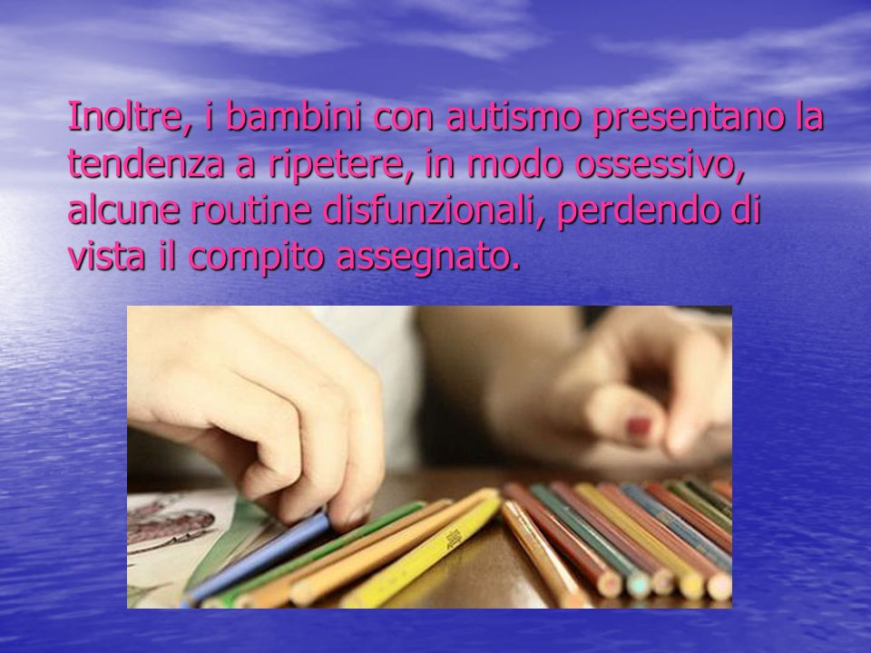 Inoltre, i bambini con autismo presentano la tendenza a ripetere, in modo ossessivo, alcune routine disfunzionali, perdendo di vista il compito assegnato.