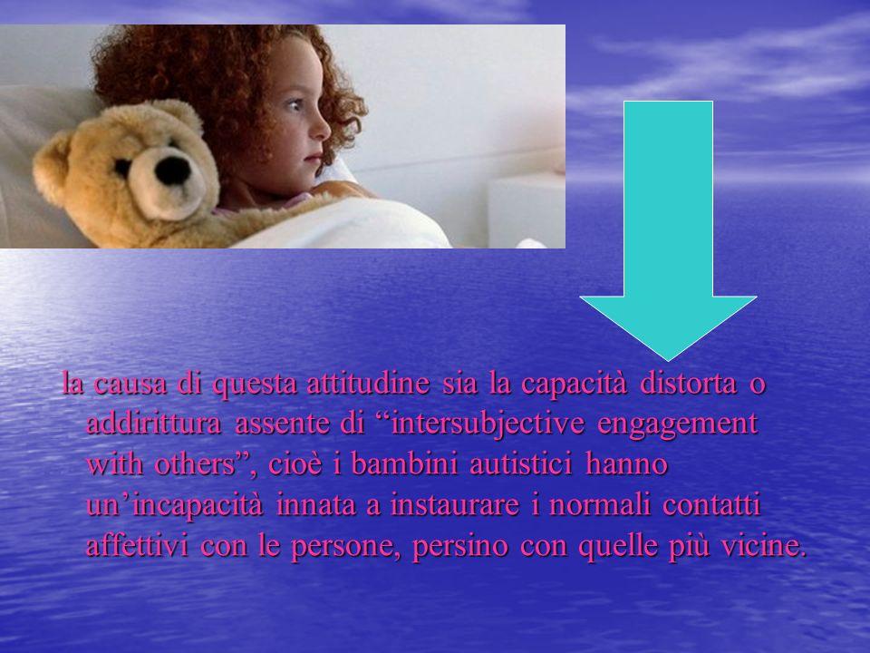 la causa di questa attitudine sia la capacità distorta o addirittura assente di intersubjective engagement with others , cioè i bambini autistici hanno un'incapacità innata a instaurare i normali contatti affettivi con le persone, persino con quelle più vicine.
