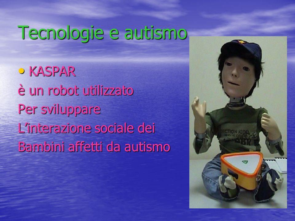 Tecnologie e autismo KASPAR è un robot utilizzato Per sviluppare