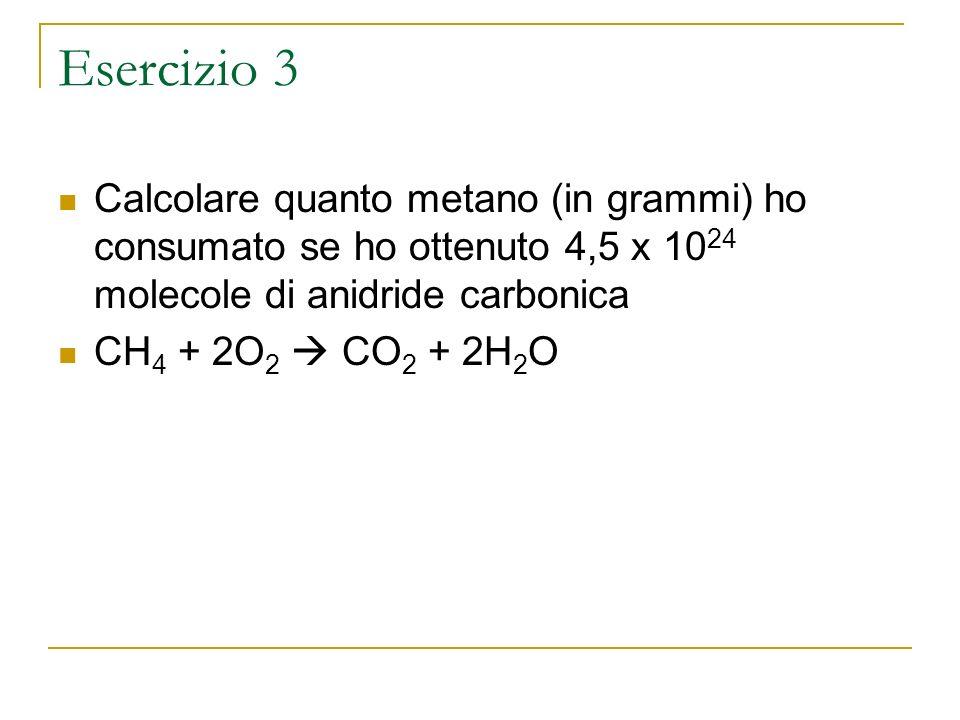 Esercizio 3Calcolare quanto metano (in grammi) ho consumato se ho ottenuto 4,5 x 1024 molecole di anidride carbonica.