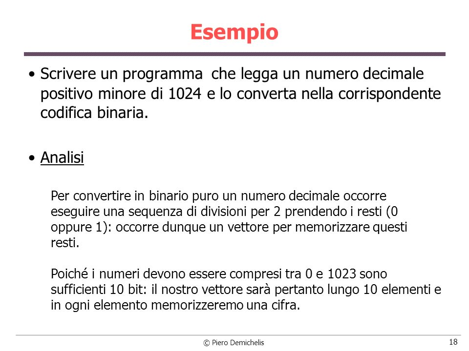 EsempioScrivere un programma che legga un numero decimale positivo minore di 1024 e lo converta nella corrispondente codifica binaria.