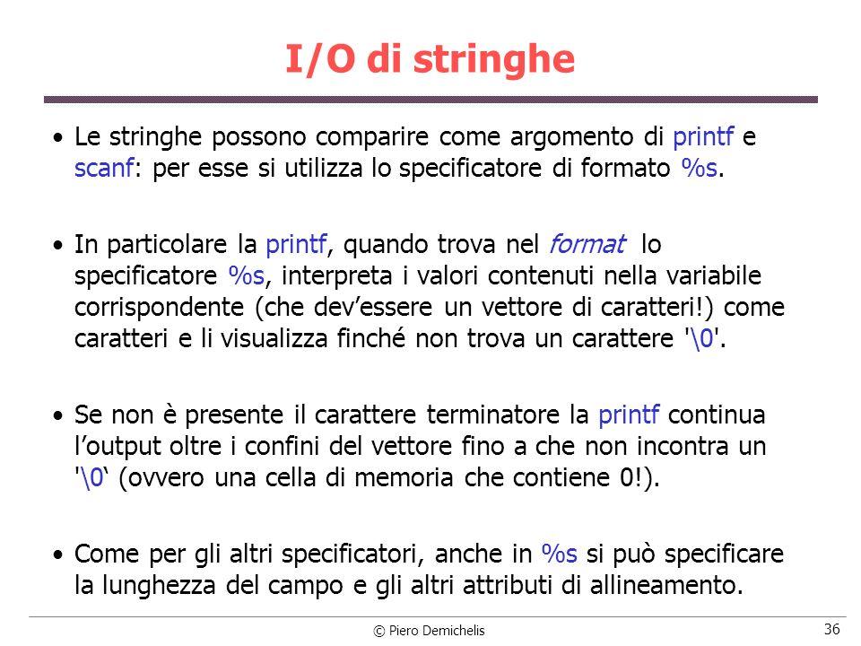 I/O di stringhe Le stringhe possono comparire come argomento di printf e scanf: per esse si utilizza lo specificatore di formato %s.