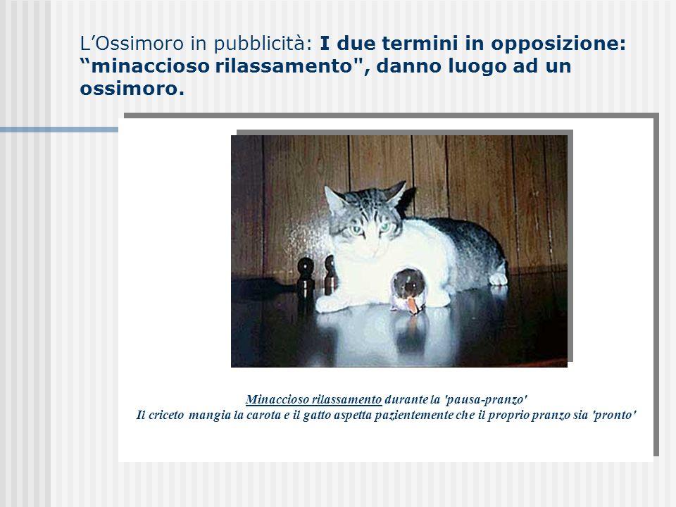 L'Ossimoro in pubblicità: I due termini in opposizione: minaccioso rilassamento , danno luogo ad un ossimoro.