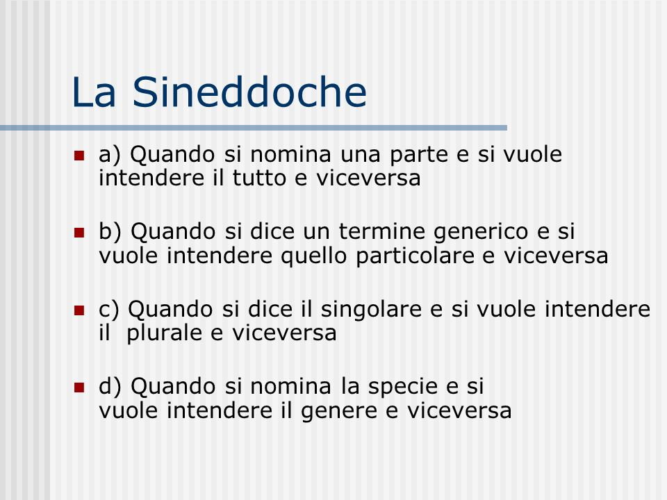 La Sineddochea) Quando si nomina una parte e si vuole intendere il tutto e viceversa.