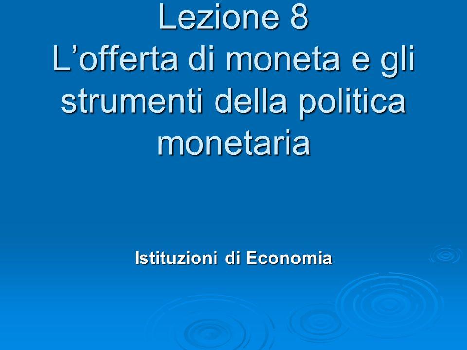 Lezione 8 L'offerta di moneta e gli strumenti della politica monetaria