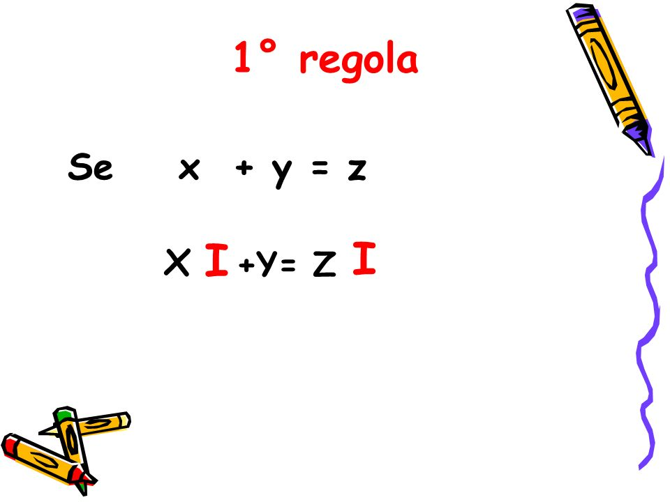 1° regola Se x + y = z x I I +Y= Z