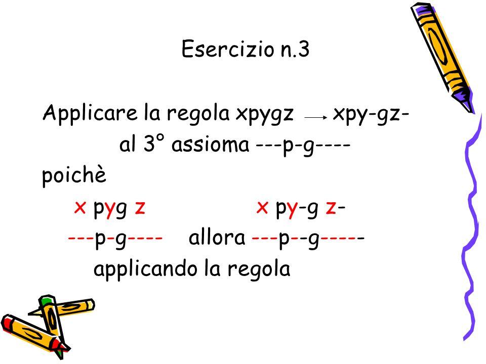 Esercizio n.3 Applicare la regola xpygz xpy-gz- al 3° assioma ---p-g---- poichè. x pyg z x py-g z-