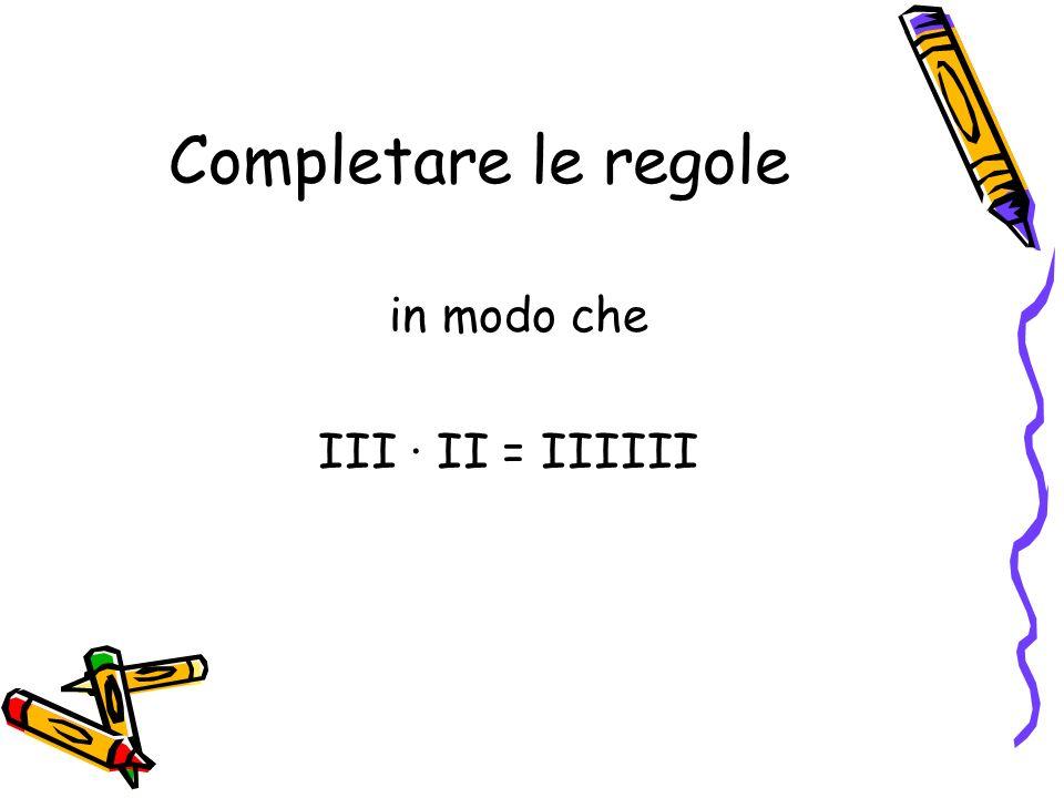 Completare le regole in modo che III ∙ II = IIIIII