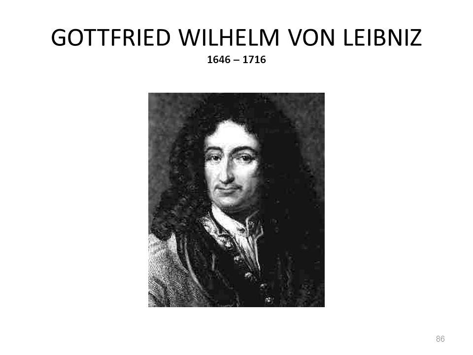 GOTTFRIED WILHELM VON LEIBNIZ 1646 – 1716