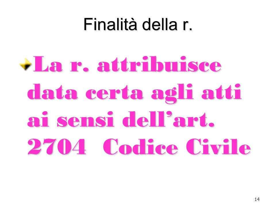 Finalità della r. La r. attribuisce data certa agli atti ai sensi dell'art. 2704 Codice Civile 14