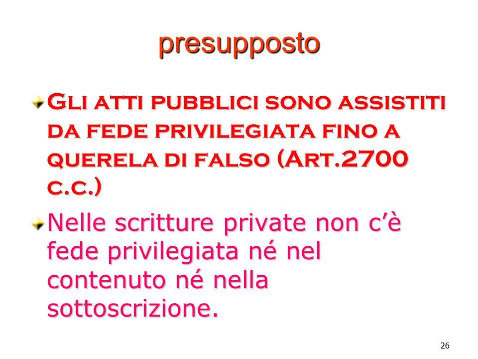 Vincenzo Carbone presupposto. Gli atti pubblici sono assistiti da fede privilegiata fino a querela di falso (Art.2700 c.c.)