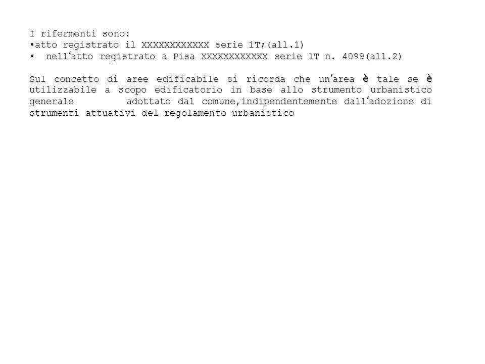 I rifermenti sono: atto registrato il XXXXXXXXXXXX serie 1T;(all.1) nell'atto registrato a Pisa XXXXXXXXXXXX serie 1T n. 4099(all.2)