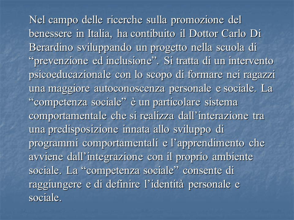 Nel campo delle ricerche sulla promozione del benessere in Italia, ha contibuito il Dottor Carlo Di Berardino sviluppando un progetto nella scuola di prevenzione ed inclusione .