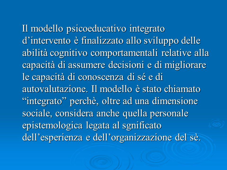 Il modello psicoeducativo integrato d'intervento è finalizzato allo sviluppo delle abilità cognitivo comportamentali relative alla capacità di assumere decisioni e di migliorare le capacità di conoscenza di sé e di autovalutazione.