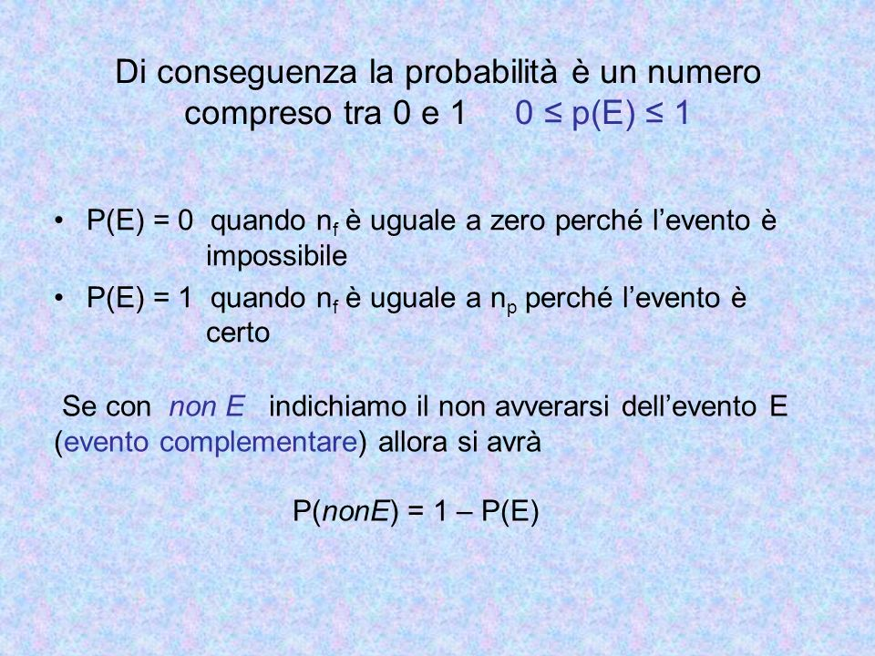 Di conseguenza la probabilità è un numero compreso tra 0 e 1 0 ≤ p(E) ≤ 1