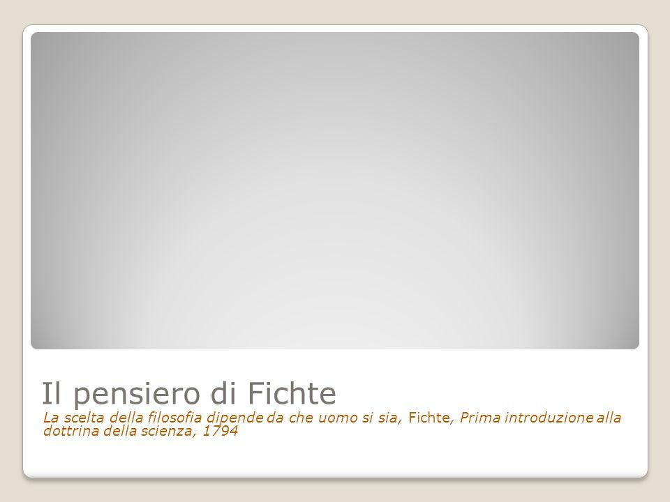 Il pensiero di Fichte La scelta della filosofia dipende da che uomo si sia, Fichte, Prima introduzione alla dottrina della scienza, 1794.