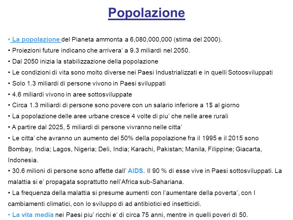 PopolazioneLa popolazione del Pianeta ammonta a 6,080,000,000 (stima del 2000). Proiezioni future indicano che arrivera' a 9.3 miliardi nel 2050.