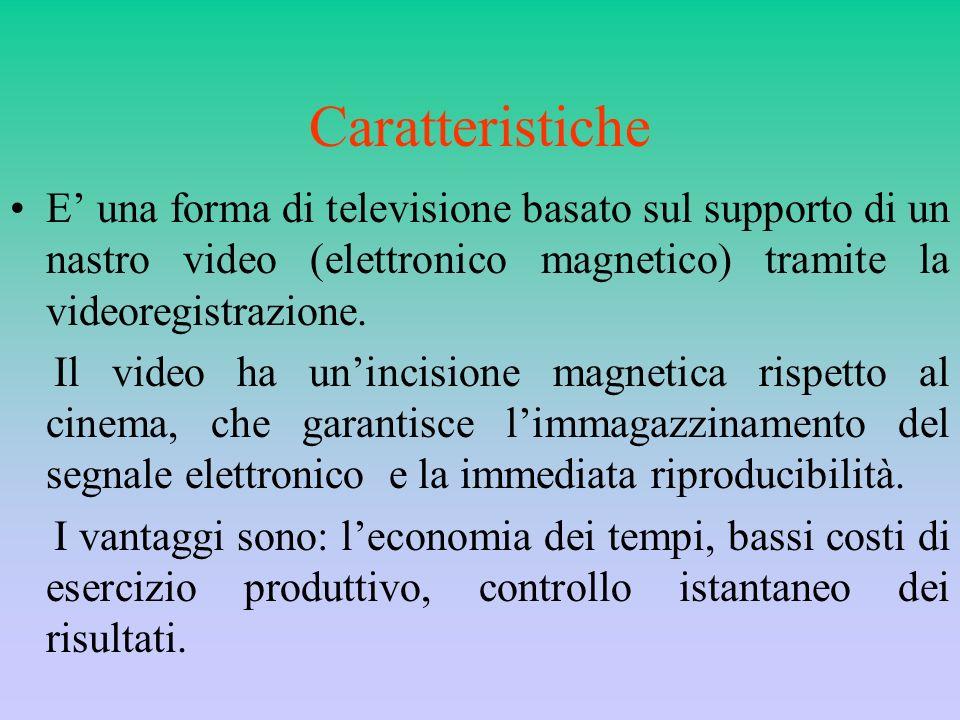 Caratteristiche E' una forma di televisione basato sul supporto di un nastro video (elettronico magnetico) tramite la videoregistrazione.