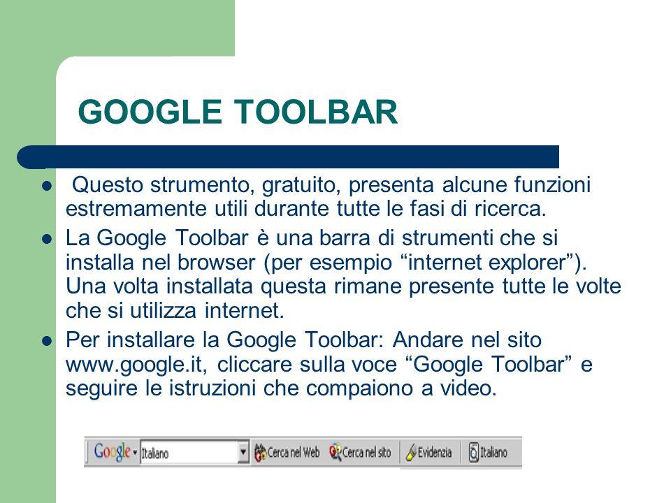 GOOGLE TOOLBARQuesto strumento, gratuito, presenta alcune funzioni estremamente utili durante tutte le fasi di ricerca.