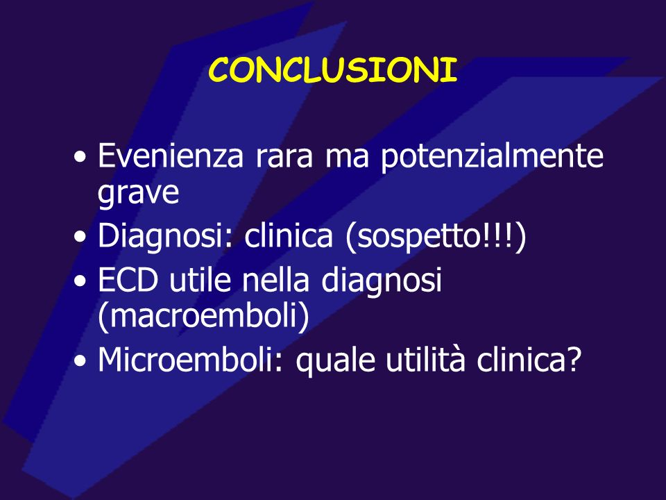 CONCLUSIONI Evenienza rara ma potenzialmente grave. Diagnosi: clinica (sospetto!!!) ECD utile nella diagnosi (macroemboli)