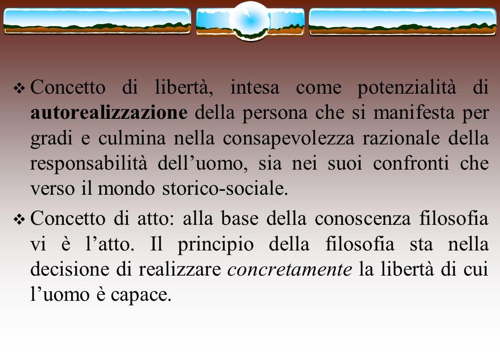 Concetto di libertà, intesa come potenzialità di autorealizzazione della persona che si manifesta per gradi e culmina nella consapevolezza razionale della responsabilità dell'uomo, sia nei suoi confronti che verso il mondo storico-sociale.