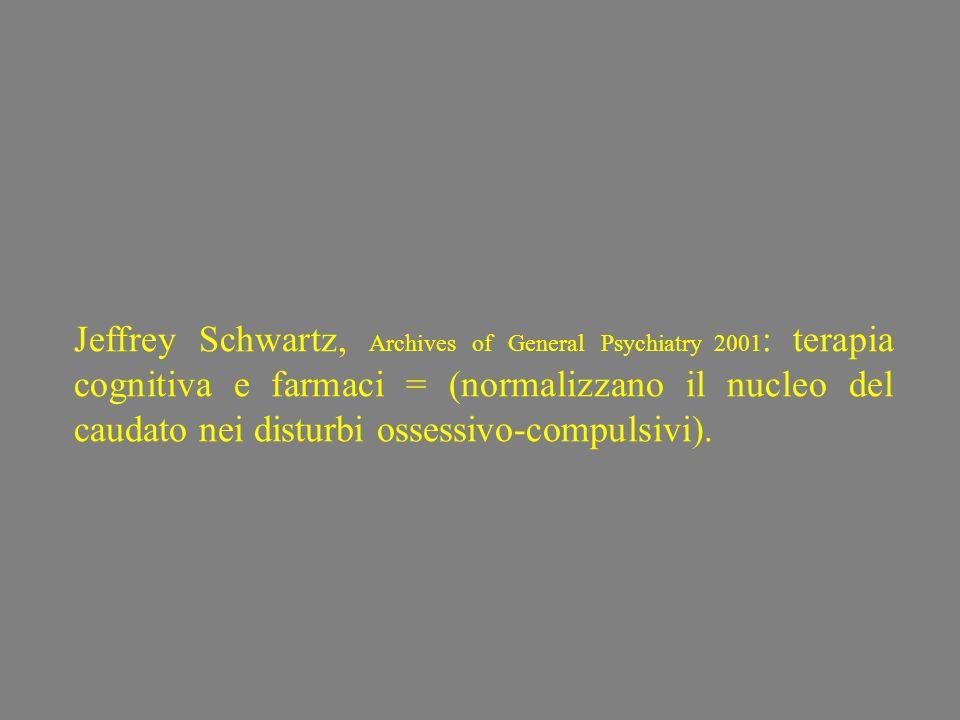 Jeffrey Schwartz, Archives of General Psychiatry 2001: terapia cognitiva e farmaci = (normalizzano il nucleo del caudato nei disturbi ossessivo-compulsivi).