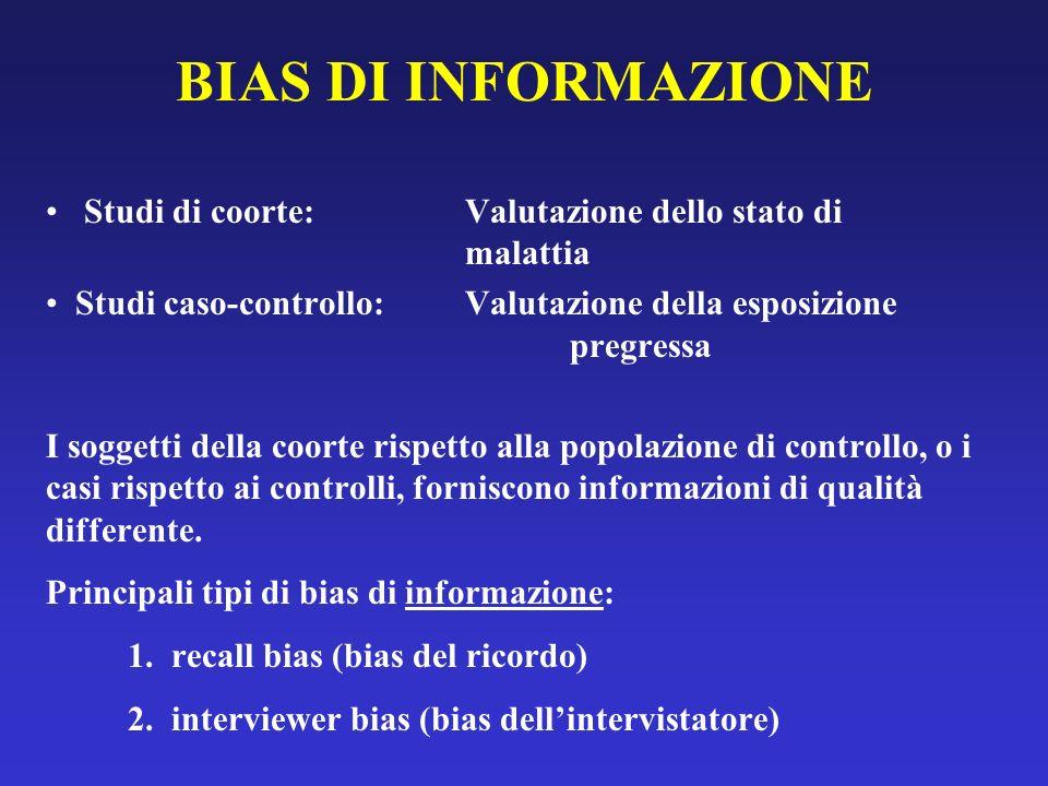 BIAS DI INFORMAZIONE Studi di coorte: Valutazione dello stato di malattia. Studi caso-controllo: Valutazione della esposizione pregressa.