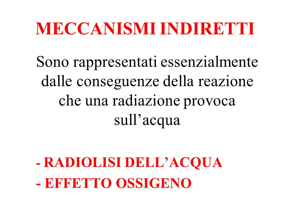 MECCANISMI INDIRETTI Sono rappresentati essenzialmente dalle conseguenze della reazione che una radiazione provoca sull'acqua.