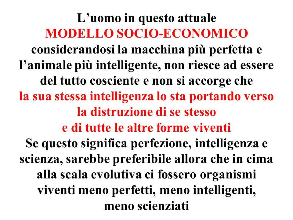 L'uomo in questo attuale MODELLO SOCIO-ECONOMICO considerandosi la macchina più perfetta e l'animale più intelligente, non riesce ad essere del tutto cosciente e non si accorge che la sua stessa intelligenza lo sta portando verso la distruzione di se stesso e di tutte le altre forme viventi Se questo significa perfezione, intelligenza e scienza, sarebbe preferibile allora che in cima alla scala evolutiva ci fossero organismi viventi meno perfetti, meno intelligenti, meno scienziati