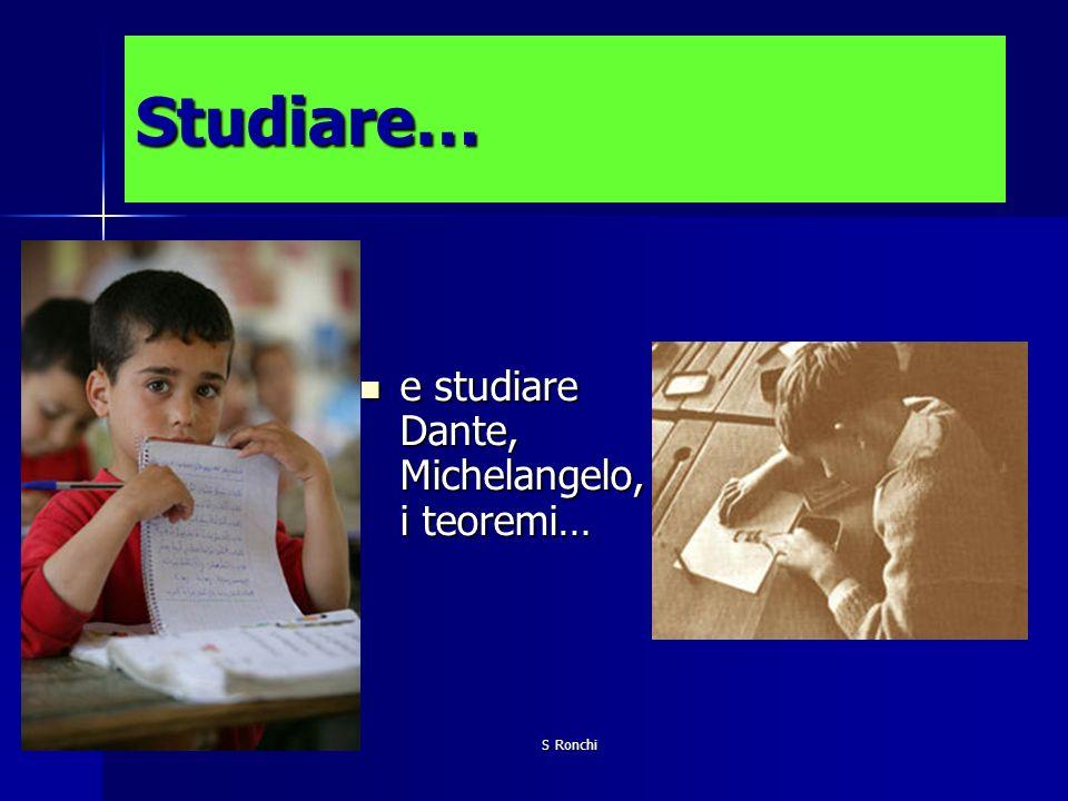 Studiare… e studiare Dante, Michelangelo, i teoremi… S Ronchi
