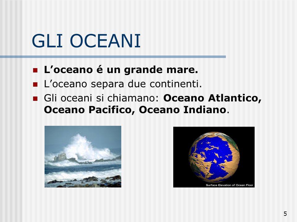 GLI OCEANI L'oceano é un grande mare. L'oceano separa due continenti.