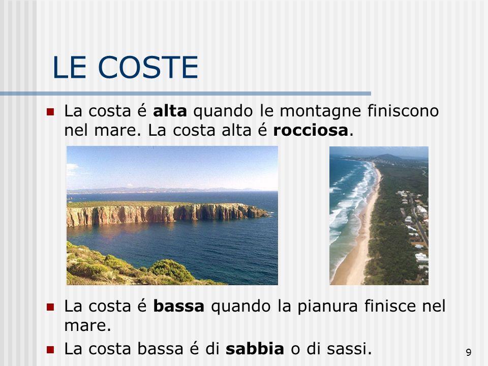 LE COSTE La costa é alta quando le montagne finiscono nel mare. La costa alta é rocciosa. La costa é bassa quando la pianura finisce nel mare.