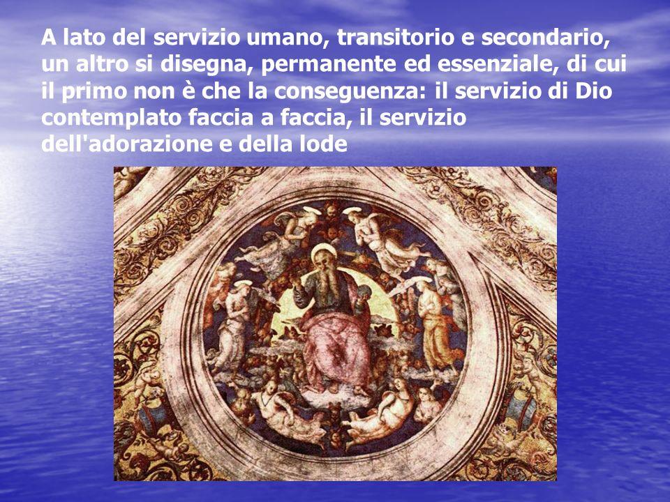 A lato del servizio umano, transitorio e secondario, un altro si disegna, permanente ed essenziale, di cui il primo non è che la conseguenza: il servizio di Dio contemplato faccia a faccia, il servizio dell adorazione e della lode