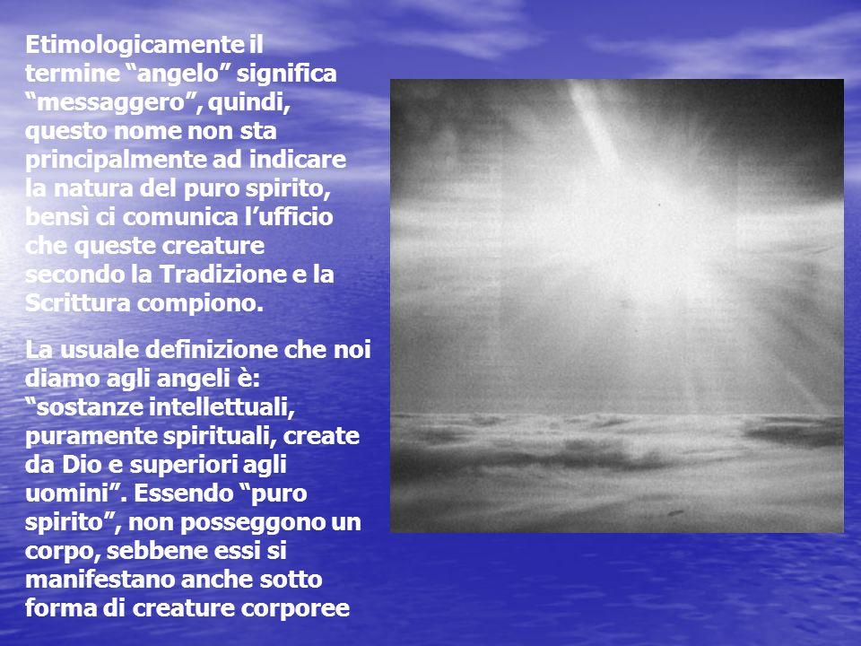 Etimologicamente il termine angelo significa messaggero , quindi, questo nome non sta principalmente ad indicare la natura del puro spirito, bensì ci comunica l'ufficio che queste creature secondo la Tradizione e la Scrittura compiono.