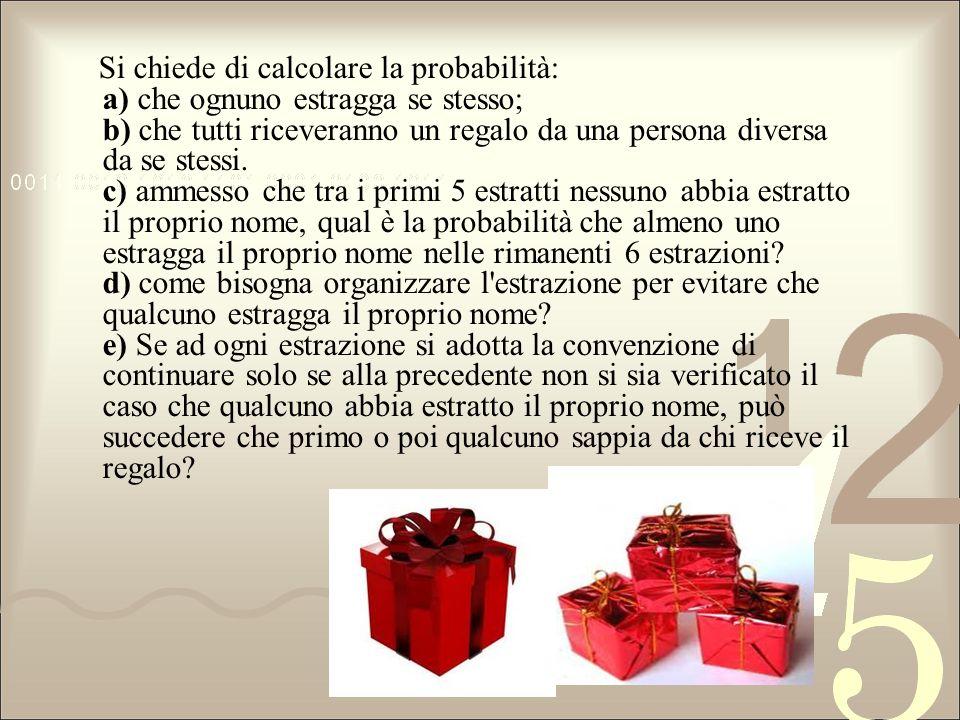 Si chiede di calcolare la probabilità: a) che ognuno estragga se stesso; b) che tutti riceveranno un regalo da una persona diversa da se stessi.