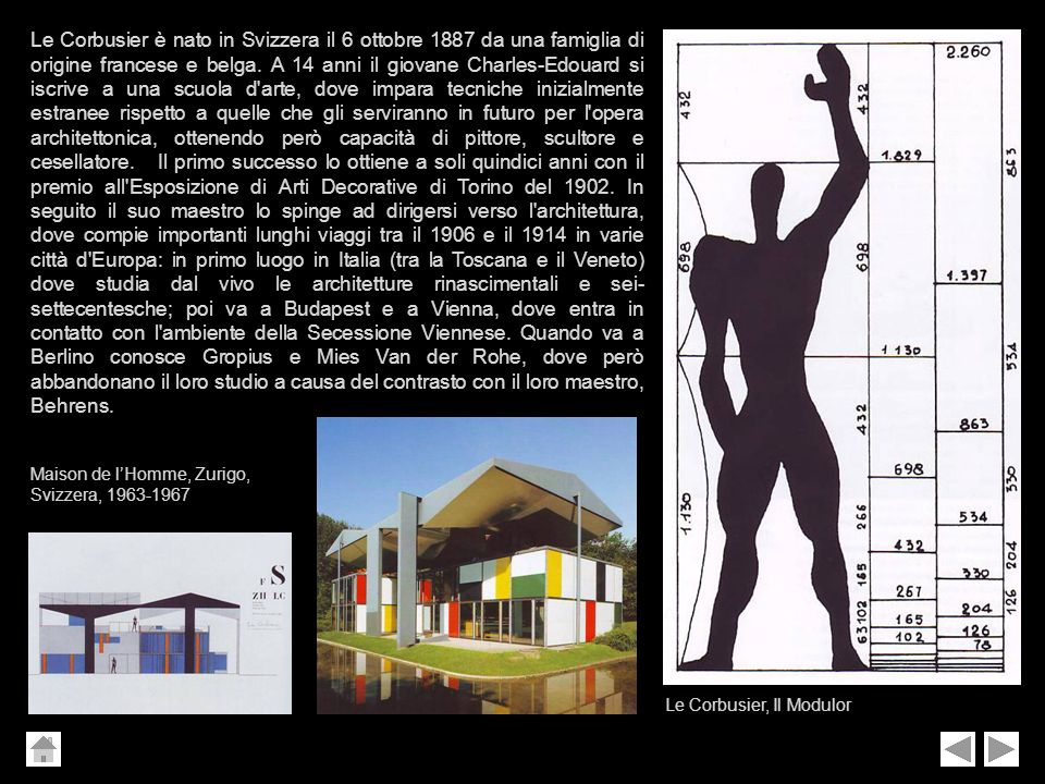 Le Corbusier è nato in Svizzera il 6 ottobre 1887 da una famiglia di origine francese e belga. A 14 anni il giovane Charles-Edouard si iscrive a una scuola d arte, dove impara tecniche inizialmente estranee rispetto a quelle che gli serviranno in futuro per l opera architettonica, ottenendo però capacità di pittore, scultore e cesellatore. Il primo successo lo ottiene a soli quindici anni con il premio all Esposizione di Arti Decorative di Torino del 1902. In seguito il suo maestro lo spinge ad dirigersi verso l architettura, dove compie importanti lunghi viaggi tra il 1906 e il 1914 in varie città d Europa: in primo luogo in Italia (tra la Toscana e il Veneto) dove studia dal vivo le architetture rinascimentali e sei-settecentesche; poi va a Budapest e a Vienna, dove entra in contatto con l ambiente della Secessione Viennese. Quando va a Berlino conosce Gropius e Mies Van der Rohe, dove però abbandonano il loro studio a causa del contrasto con il loro maestro, Behrens.