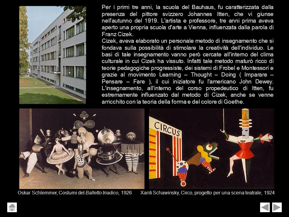Per i primi tre anni, la scuola del Bauhaus, fu caratterizzata dalla presenza del pittore svizzero Johannes Itten, che vi giunse nell autunno del 1919. L artista e professore, tre anni prima aveva aperto una propria scuola d arte a Vienna, influenzata dalla parola di Franz Cizek.