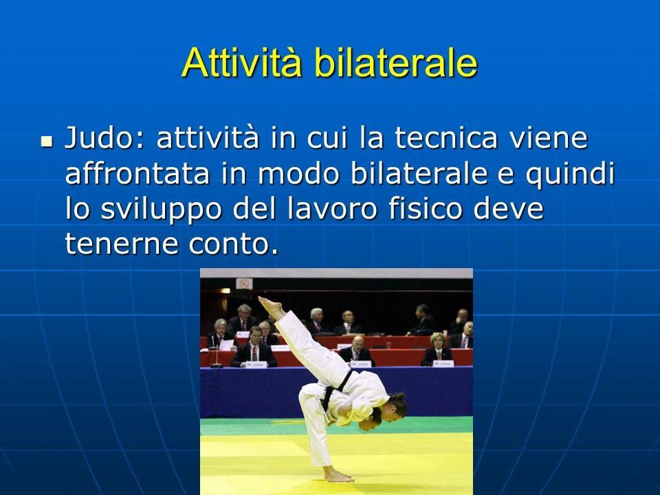 Attività bilaterale Judo: attività in cui la tecnica viene affrontata in modo bilaterale e quindi lo sviluppo del lavoro fisico deve tenerne conto.